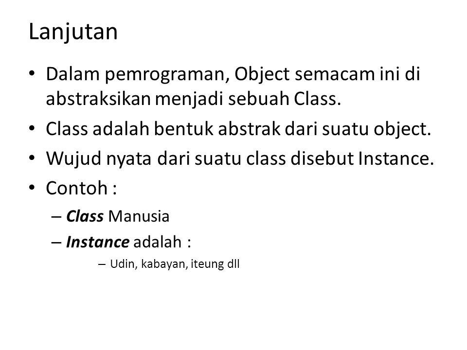 Lanjutan Dalam pemrograman, Object semacam ini di abstraksikan menjadi sebuah Class. Class adalah bentuk abstrak dari suatu object.