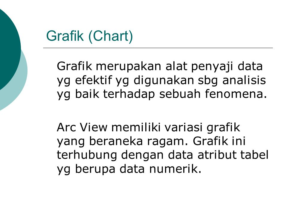 Grafik (Chart) Grafik merupakan alat penyaji data yg efektif yg digunakan sbg analisis yg baik terhadap sebuah fenomena.