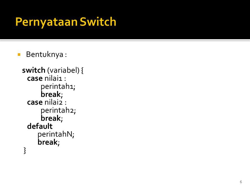 Pernyataan Switch Bentuknya : switch (variabel) { case nilai1 :