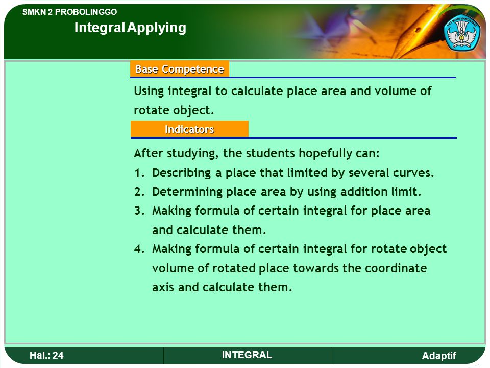 Integral Applying Using integral to calculate place area and volume of rotate object. Base Competence.