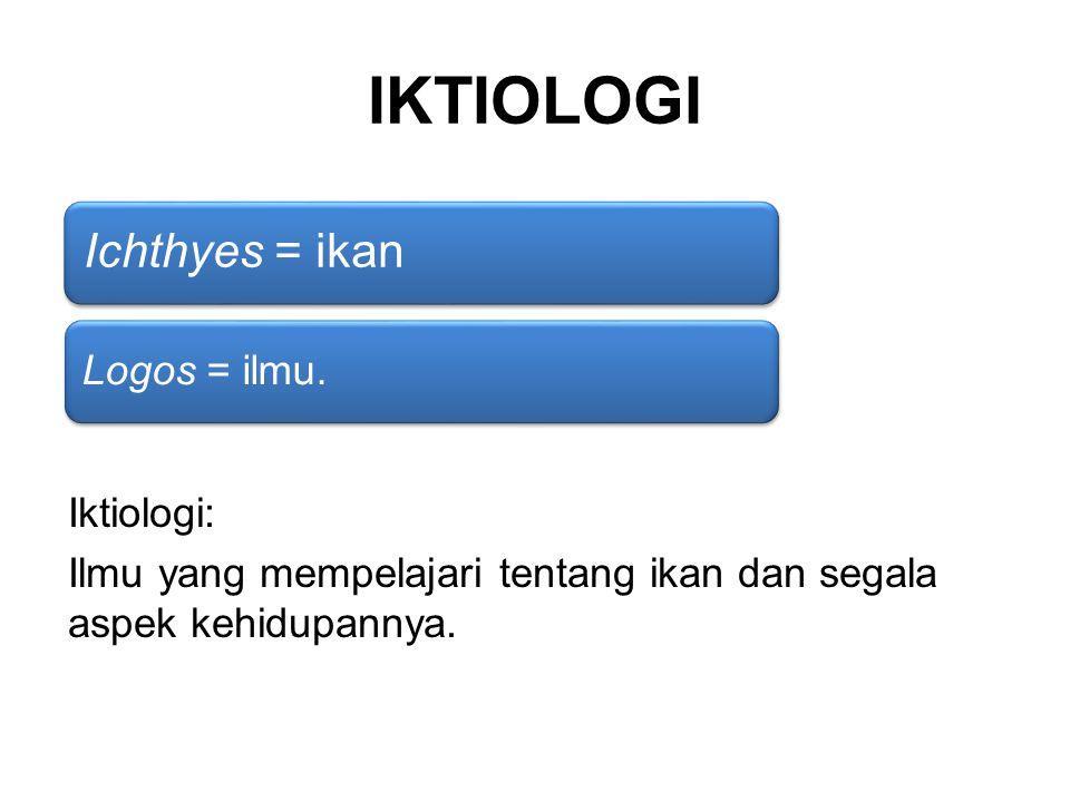 IKTIOLOGI Ichthyes = ikan Logos = ilmu. Iktiologi: