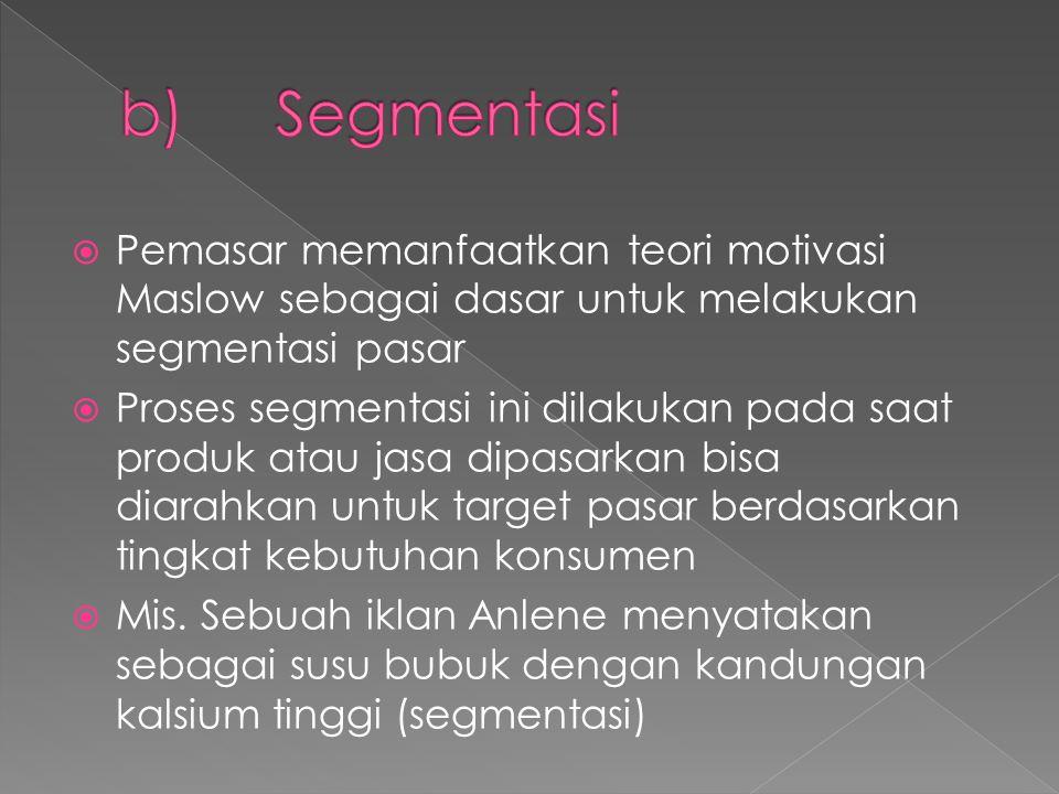 b) Segmentasi Pemasar memanfaatkan teori motivasi Maslow sebagai dasar untuk melakukan segmentasi pasar.