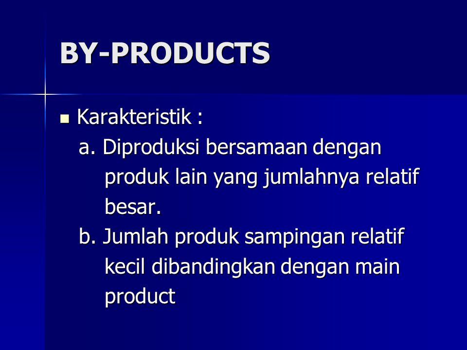 BY-PRODUCTS Karakteristik : a. Diproduksi bersamaan dengan