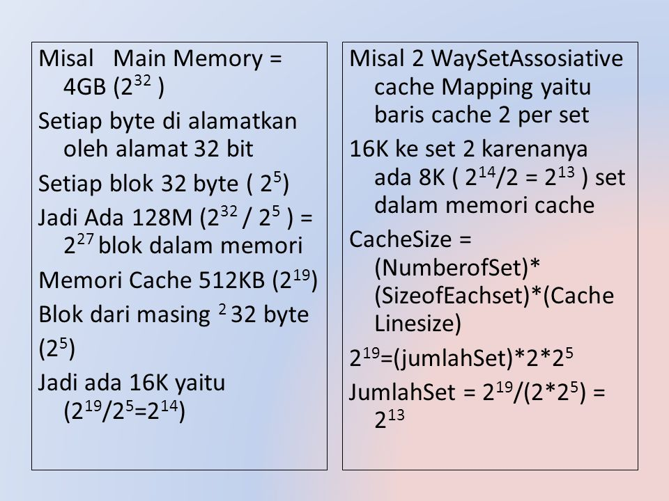 Misal Main Memory = 4GB (232 ) Setiap byte di alamatkan oleh alamat 32 bit Setiap blok 32 byte ( 25) Jadi Ada 128M (232 / 25 ) = 227 blok dalam memori Memori Cache 512KB (219) Blok dari masing 2 32 byte (25) Jadi ada 16K yaitu (219/25=214)