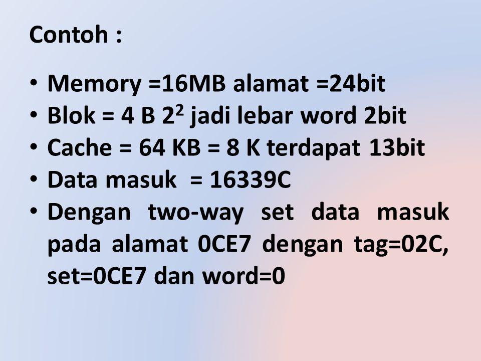 Contoh : Memory =16MB alamat =24bit. Blok = 4 B 22 jadi lebar word 2bit. Cache = 64 KB = 8 K terdapat 13bit.