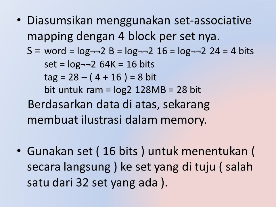 Diasumsikan menggunakan set-associative mapping dengan 4 block per set nya. S = word = log¬¬2 B = log¬¬2 16 = log¬¬2 24 = 4 bits set = log¬¬2 64K = 16 bits tag = 28 – ( 4 + 16 ) = 8 bit bit untuk ram = log2 128MB = 28 bit