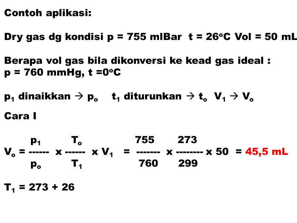 Contoh aplikasi: Dry gas dg kondisi p = 755 mlBar t = 26oC Vol = 50 mL. Berapa vol gas bila dikonversi ke kead gas ideal :