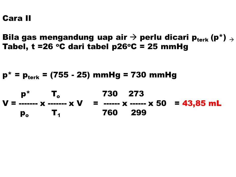 Cara II Bila gas mengandung uap air  perlu dicari pterk (p*)  Tabel, t =26 oC dari tabel p26oC = 25 mmHg.
