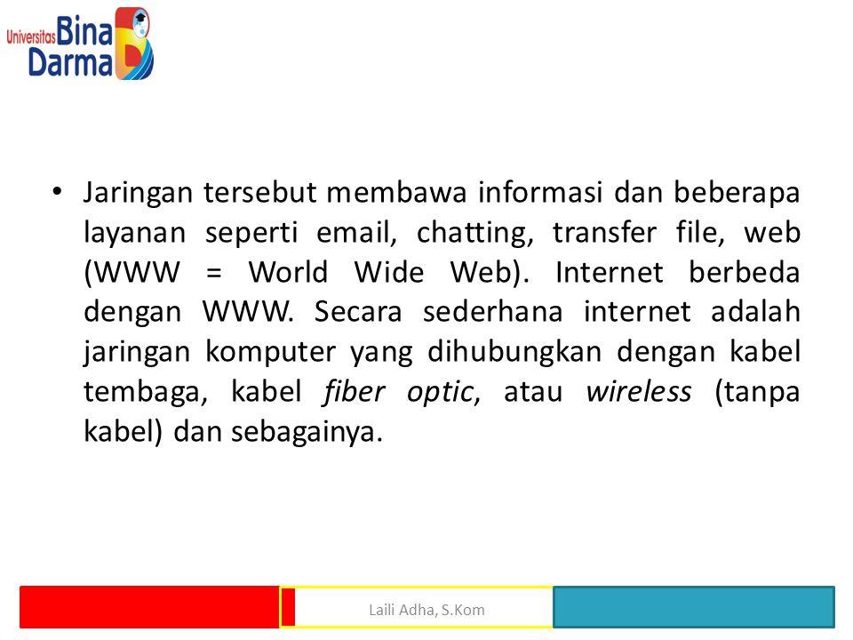 Jaringan tersebut membawa informasi dan beberapa layanan seperti email, chatting, transfer file, web (WWW = World Wide Web). Internet berbeda dengan WWW. Secara sederhana internet adalah jaringan komputer yang dihubungkan dengan kabel tembaga, kabel fiber optic, atau wireless (tanpa kabel) dan sebagainya.