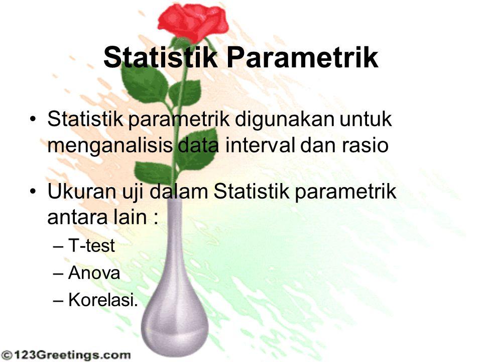 Statistik Parametrik Statistik parametrik digunakan untuk menganalisis data interval dan rasio. Ukuran uji dalam Statistik parametrik antara lain :