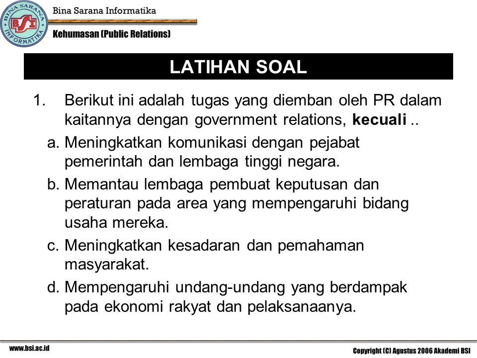 LATIHAN SOAL 1. Berikut ini adalah tugas yang diemban oleh PR dalam kaitannya dengan government relations, kecuali ..