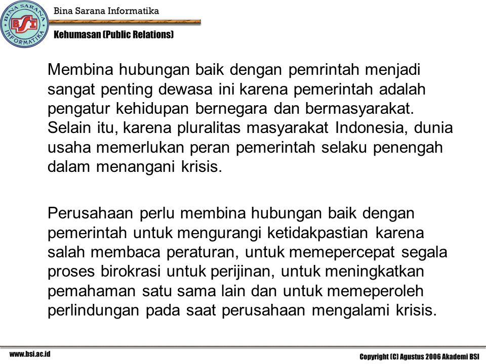 Membina hubungan baik dengan pemrintah menjadi sangat penting dewasa ini karena pemerintah adalah pengatur kehidupan bernegara dan bermasyarakat. Selain itu, karena pluralitas masyarakat Indonesia, dunia usaha memerlukan peran pemerintah selaku penengah dalam menangani krisis.
