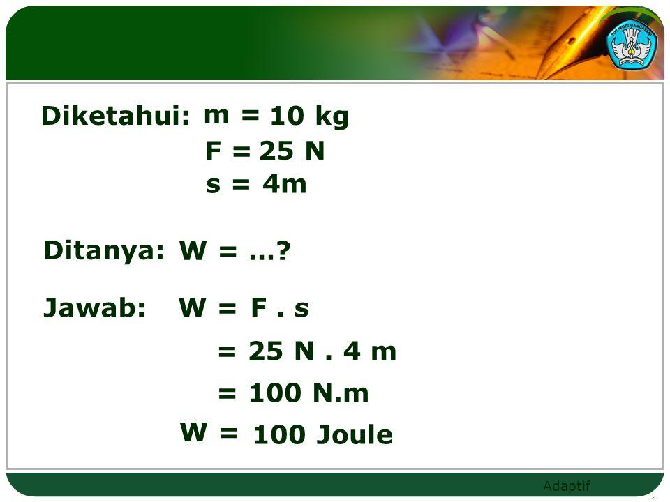 Diketahui: m = 10 kg. F = 25 N. s = 4m. Ditanya: W = … Jawab: W = F . s. = 25 N . 4 m. = 100 N.m.