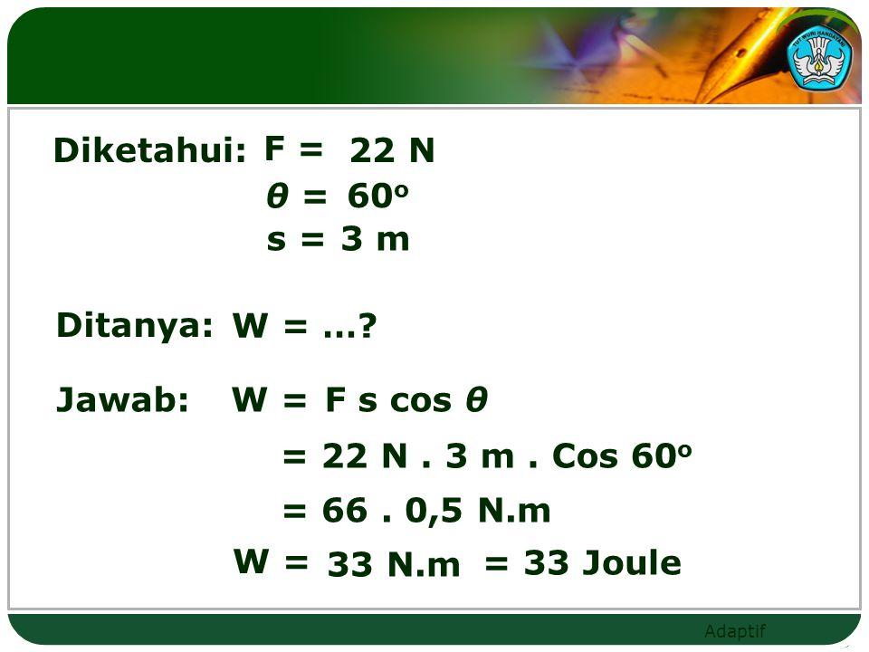 Diketahui: F = 22 N. θ = 60o. s = 3 m. Ditanya: W = … Jawab: W = F s cos θ. = 22 N . 3 m . Cos 60o.