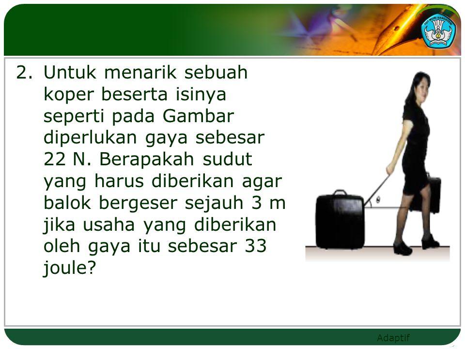 2. Untuk menarik sebuah koper beserta isinya seperti pada Gambar diperlukan gaya sebesar 22 N.