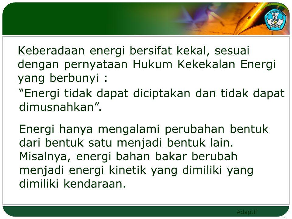 Keberadaan energi bersifat kekal, sesuai dengan pernyataan Hukum Kekekalan Energi yang berbunyi :