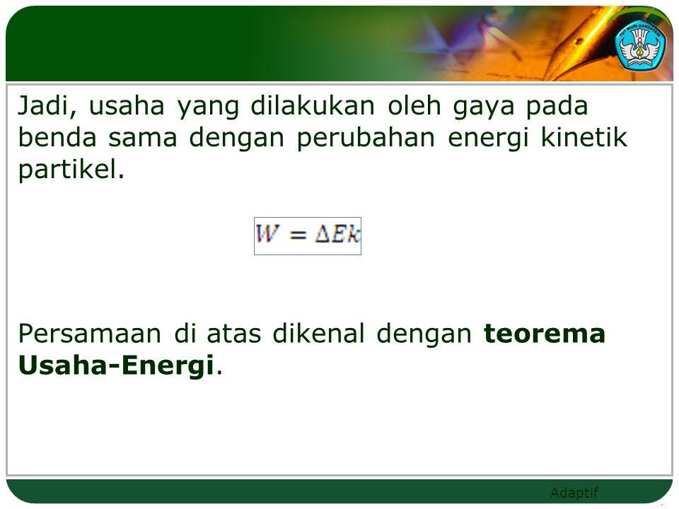 Jadi, usaha yang dilakukan oleh gaya pada benda sama dengan perubahan energi kinetik partikel.