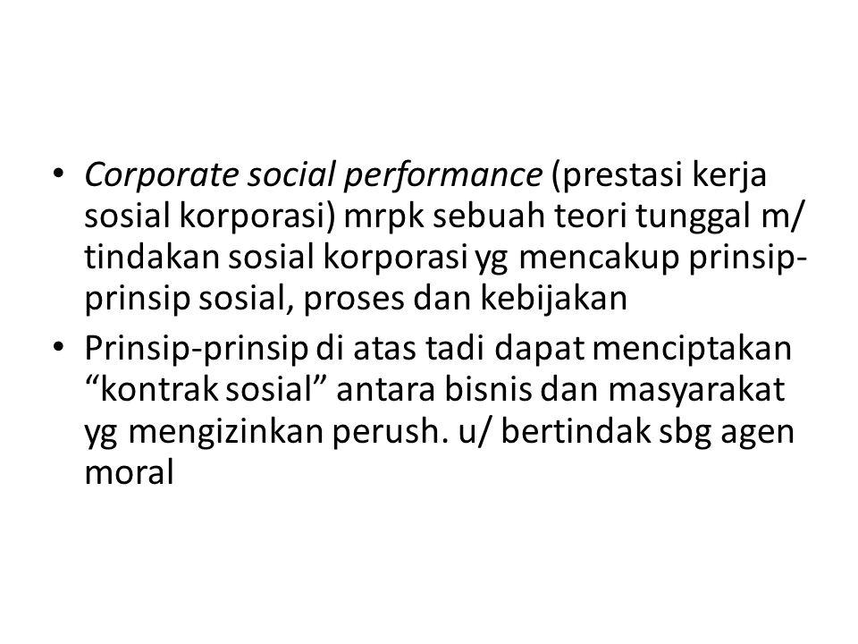 Corporate social performance (prestasi kerja sosial korporasi) mrpk sebuah teori tunggal m/ tindakan sosial korporasi yg mencakup prinsip-prinsip sosial, proses dan kebijakan