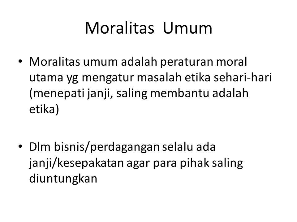 Moralitas Umum Moralitas umum adalah peraturan moral utama yg mengatur masalah etika sehari-hari (menepati janji, saling membantu adalah etika)