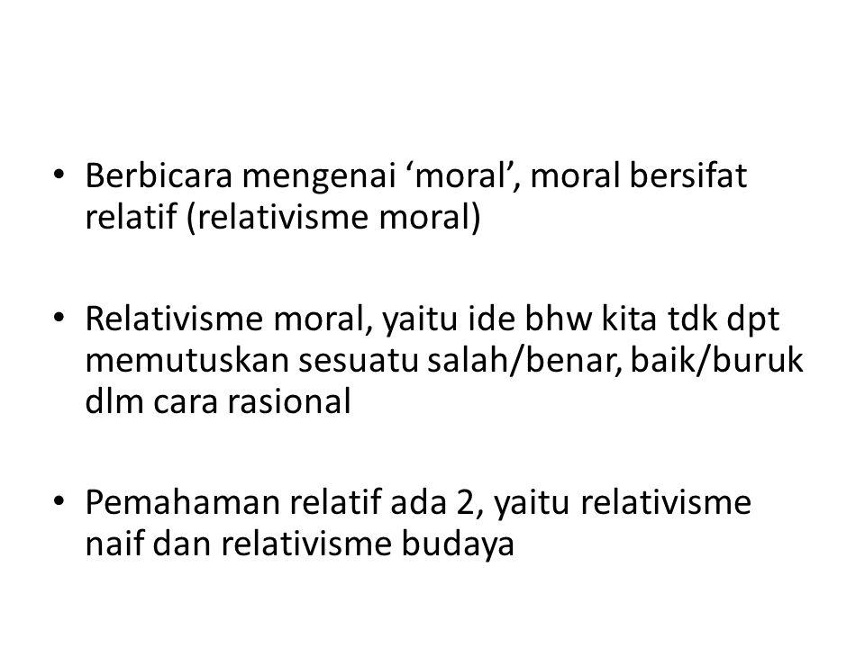 Berbicara mengenai 'moral', moral bersifat relatif (relativisme moral)