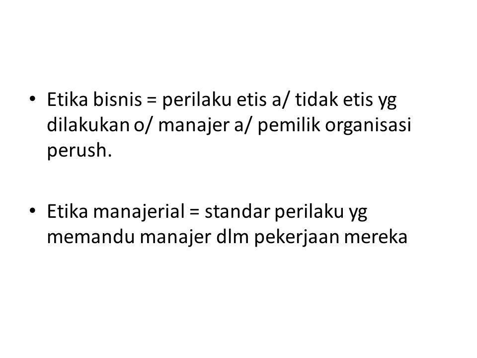 Etika bisnis = perilaku etis a/ tidak etis yg dilakukan o/ manajer a/ pemilik organisasi perush.