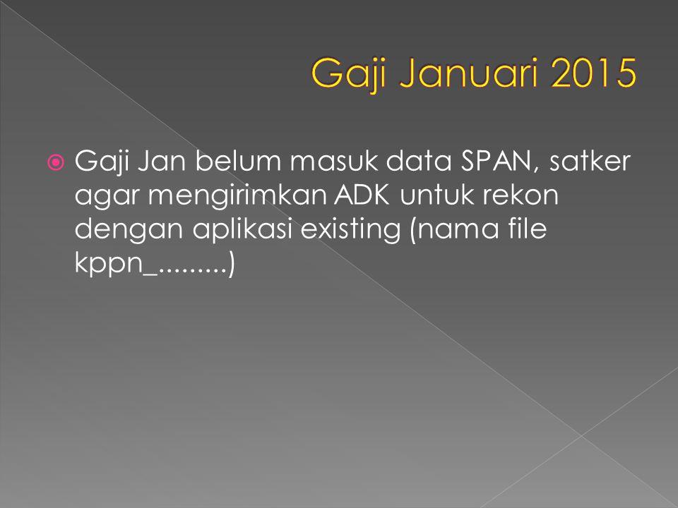 Gaji Januari 2015 Gaji Jan belum masuk data SPAN, satker agar mengirimkan ADK untuk rekon dengan aplikasi existing (nama file kppn_.........)