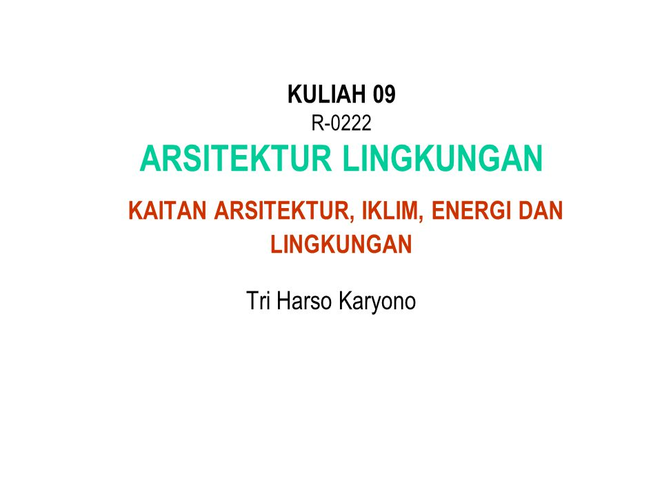 KULIAH 09 R-0222 ARSITEKTUR LINGKUNGAN KAITAN ARSITEKTUR, IKLIM, ENERGI DAN LINGKUNGAN
