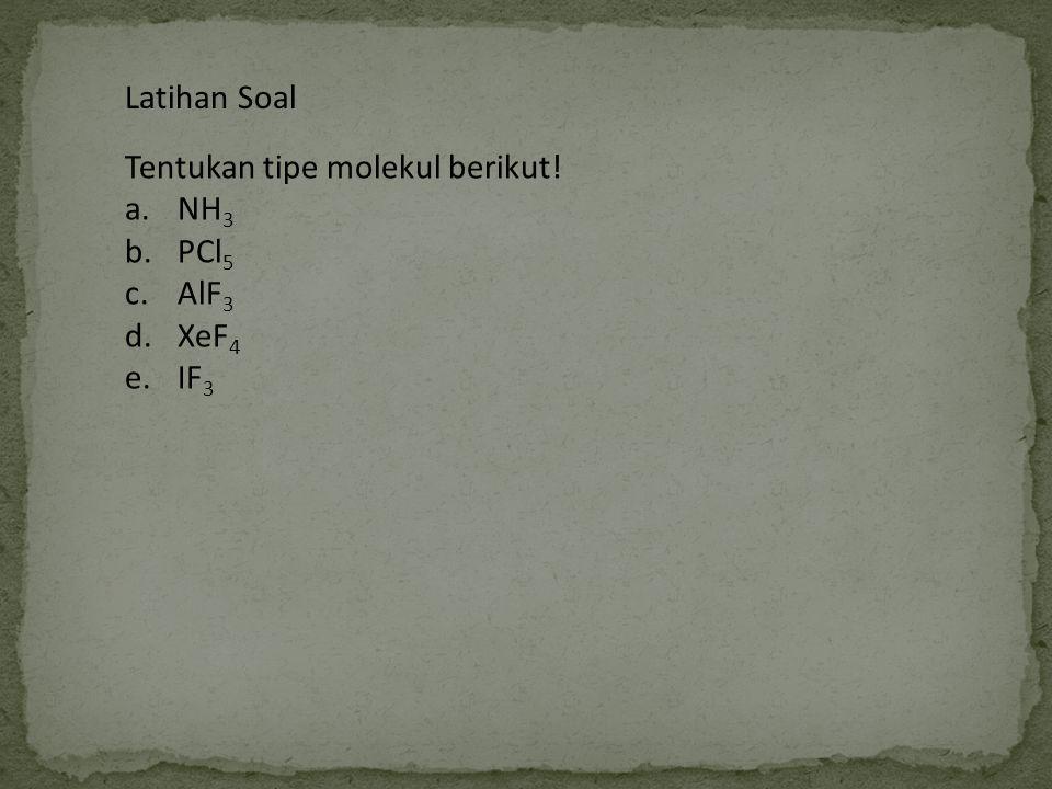 Latihan Soal Tentukan tipe molekul berikut! NH3 PCl5 AlF3 XeF4 IF3