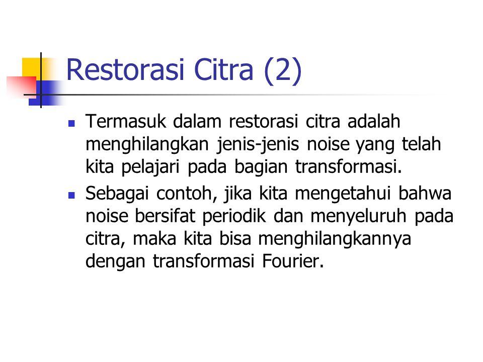Restorasi Citra (2) Termasuk dalam restorasi citra adalah menghilangkan jenis-jenis noise yang telah kita pelajari pada bagian transformasi.