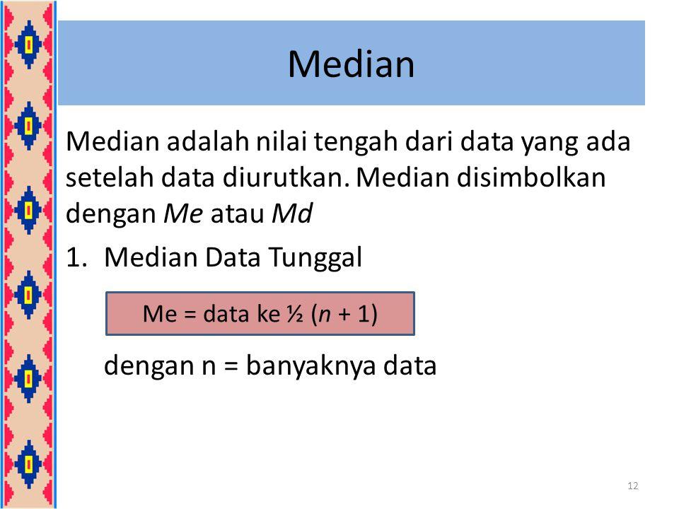 Median Median adalah nilai tengah dari data yang ada setelah data diurutkan. Median disimbolkan dengan Me atau Md.