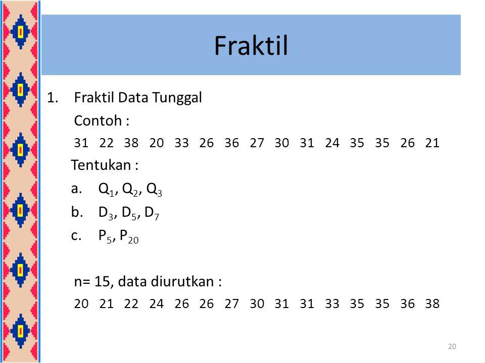 Fraktil Fraktil Data Tunggal Contoh : Tentukan : Q1, Q2, Q3 D3, D5, D7