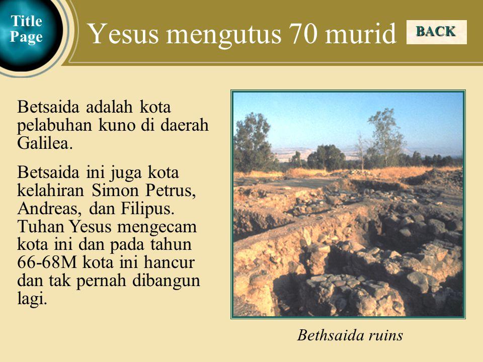 Yesus mengutus 70 murid Title Page. BACK. Bethsaida ruins. Betsaida adalah kota pelabuhan kuno di daerah Galilea.