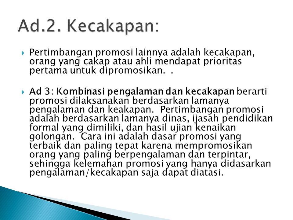 Ad.2. Kecakapan: Pertimbangan promosi lainnya adalah kecakapan, orang yang cakap atau ahli mendapat prioritas pertama untuk dipromosikan. .