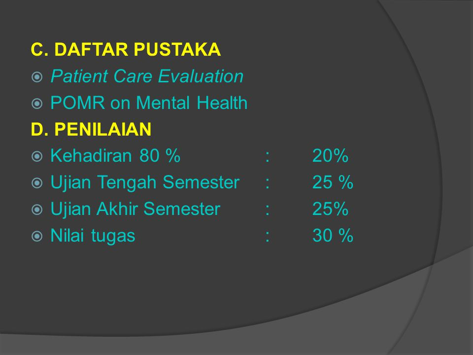 C. DAFTAR PUSTAKA Patient Care Evaluation. POMR on Mental Health. D. PENILAIAN. Kehadiran 80 % : 20%
