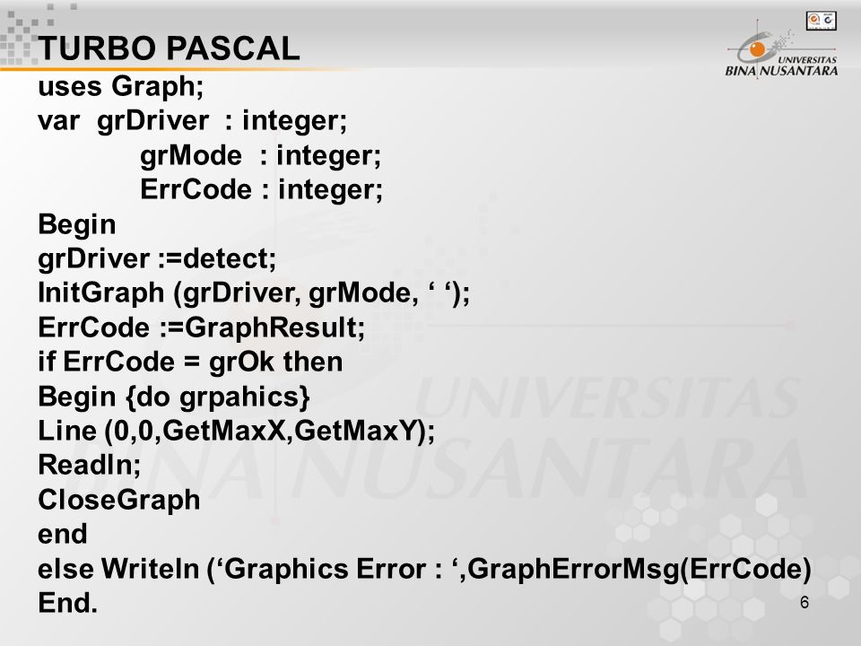TURBO PASCAL uses Graph; var grDriver : integer; grMode : integer;