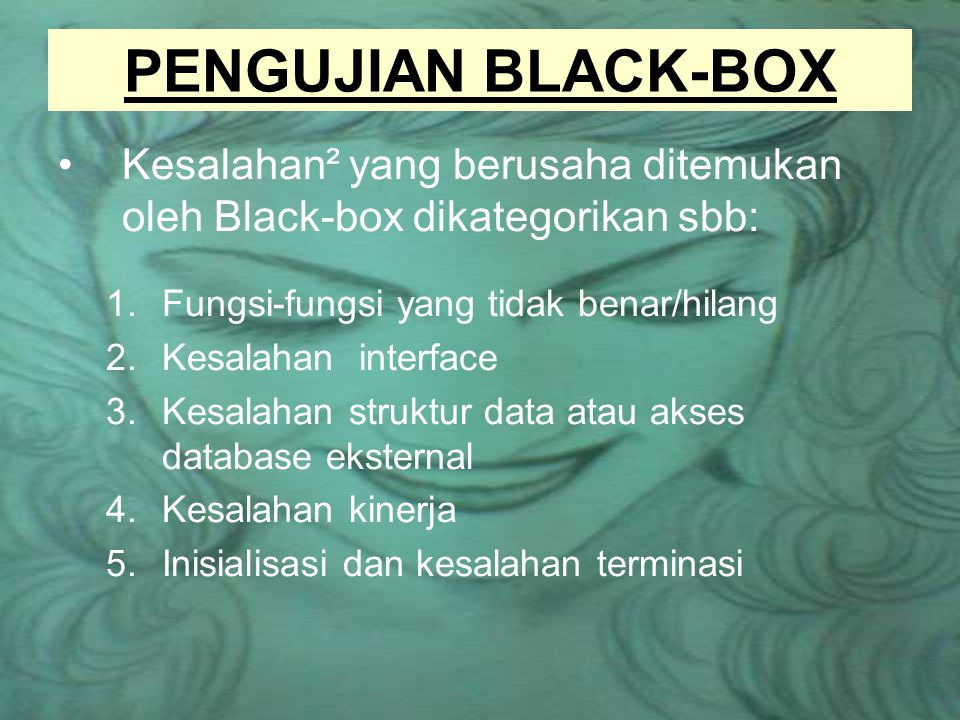 PENGUJIAN BLACK-BOX Kesalahan² yang berusaha ditemukan oleh Black-box dikategorikan sbb: Fungsi-fungsi yang tidak benar/hilang.