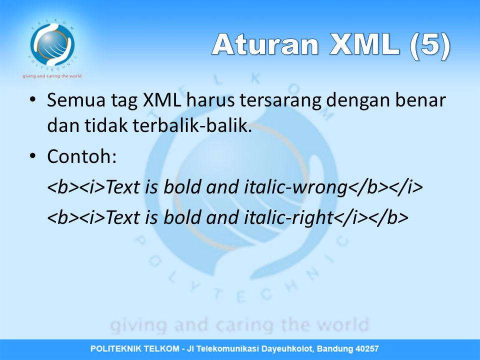 Aturan XML (5) Semua tag XML harus tersarang dengan benar dan tidak terbalik-balik. Contoh: <b><i>Text is bold and italic-wrong</b></i>
