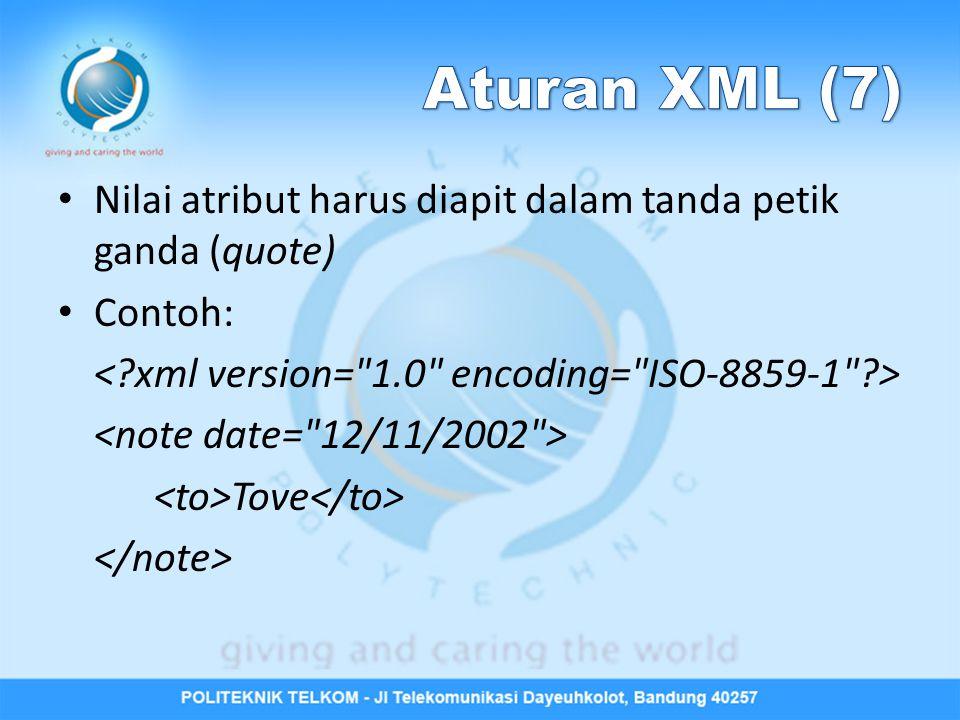 Aturan XML (7) Nilai atribut harus diapit dalam tanda petik ganda (quote) Contoh: < xml version= 1.0 encoding= ISO-8859-1 >