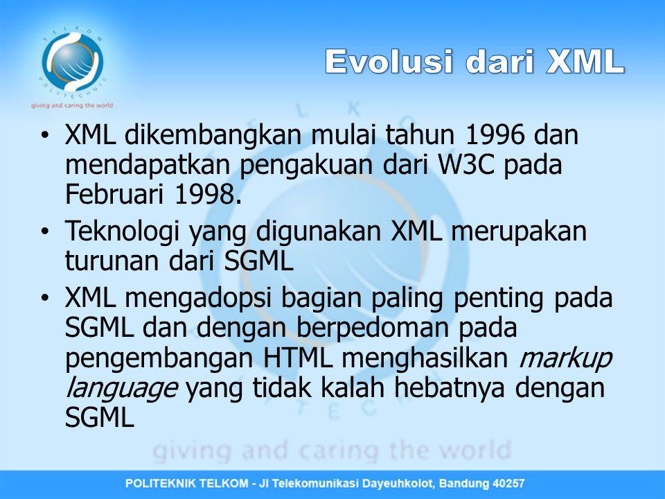 Evolusi dari XML XML dikembangkan mulai tahun 1996 dan mendapatkan pengakuan dari W3C pada Februari 1998.