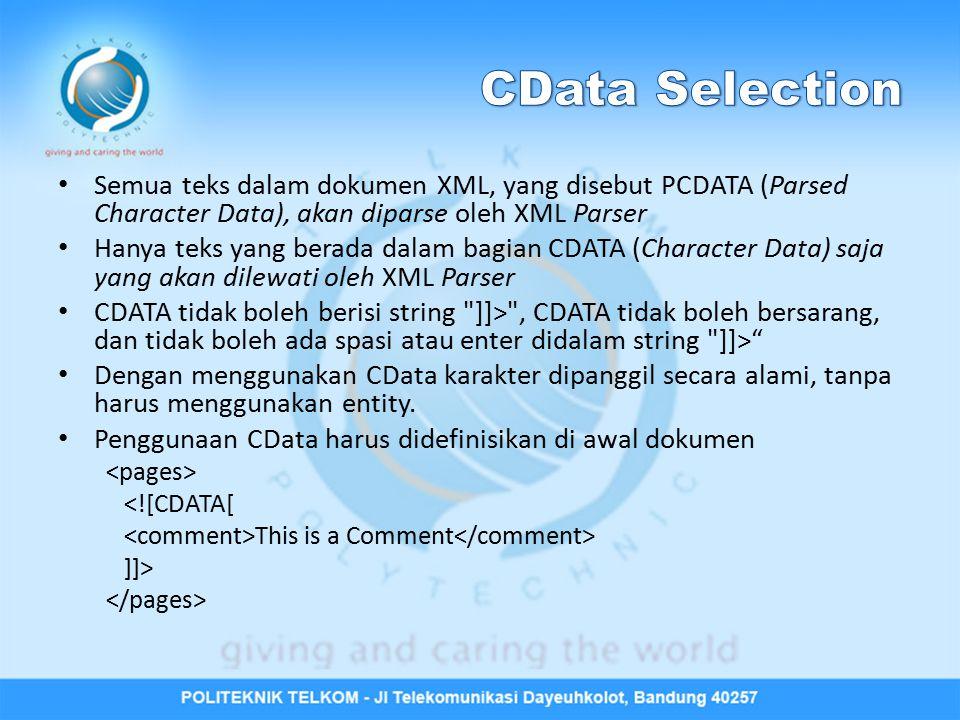 CData Selection Semua teks dalam dokumen XML, yang disebut PCDATA (Parsed Character Data), akan diparse oleh XML Parser.