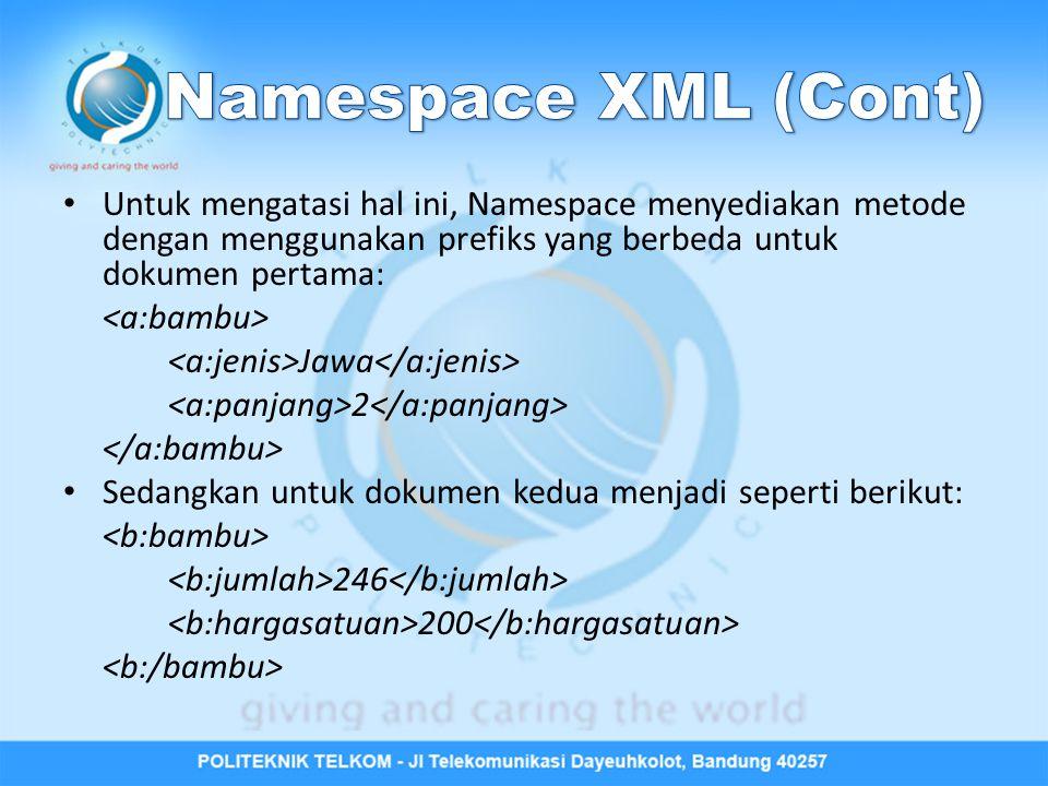 Namespace XML (Cont) Untuk mengatasi hal ini, Namespace menyediakan metode dengan menggunakan prefiks yang berbeda untuk dokumen pertama: