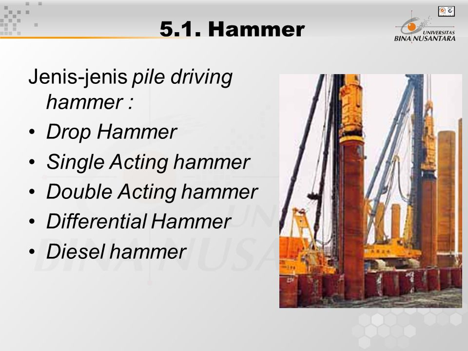 5.1. Hammer Jenis-jenis pile driving hammer : Drop Hammer. Single Acting hammer. Double Acting hammer.
