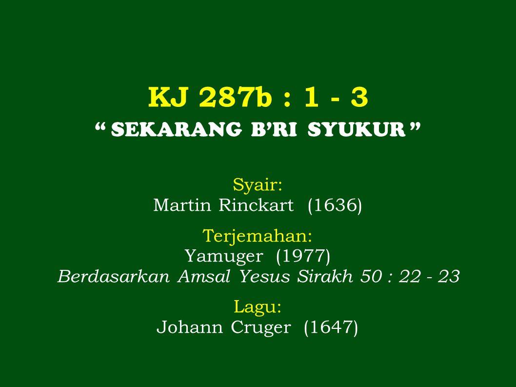 KJ 287b : 1 - 3 SEKARANG B'RI SYUKUR Syair: Martin Rinckart (1636)
