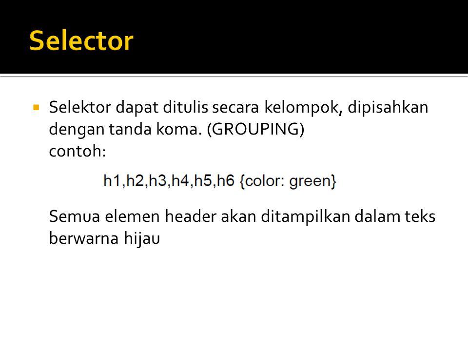 Selector Selektor dapat ditulis secara kelompok, dipisahkan dengan tanda koma. (GROUPING) contoh: Semua elemen header akan ditampilkan dalam teks.