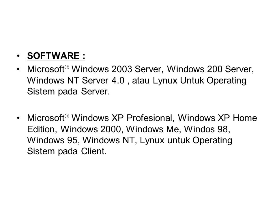 SOFTWARE : Microsoft® Windows 2003 Server, Windows 200 Server, Windows NT Server 4.0 , atau Lynux Untuk Operating Sistem pada Server.