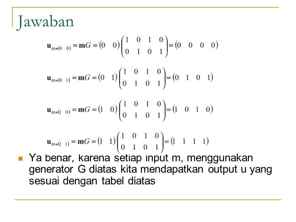 Jawaban Ya benar, karena setiap input m, menggunakan generator G diatas kita mendapatkan output u yang sesuai dengan tabel diatas.
