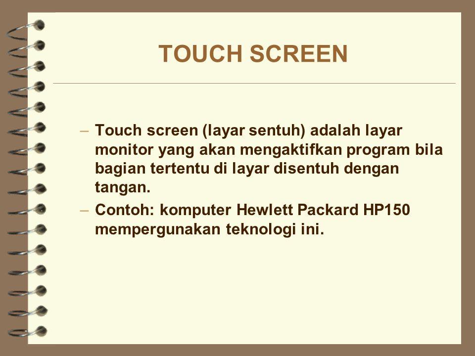 TOUCH SCREEN Touch screen (layar sentuh) adalah layar monitor yang akan mengaktifkan program bila bagian tertentu di layar disentuh dengan tangan.