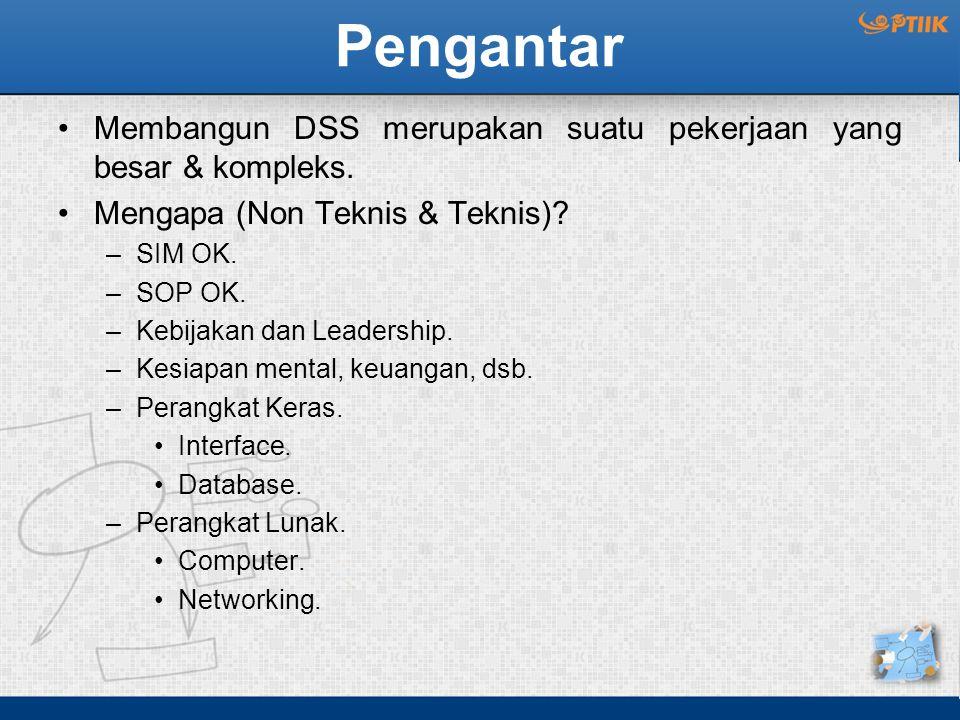 Pengantar Membangun DSS merupakan suatu pekerjaan yang besar & kompleks. Mengapa (Non Teknis & Teknis)