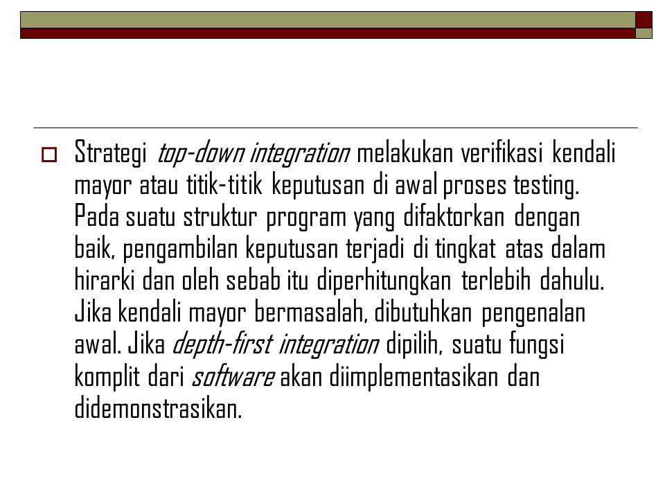 Strategi top-down integration melakukan verifikasi kendali mayor atau titik-titik keputusan di awal proses testing.