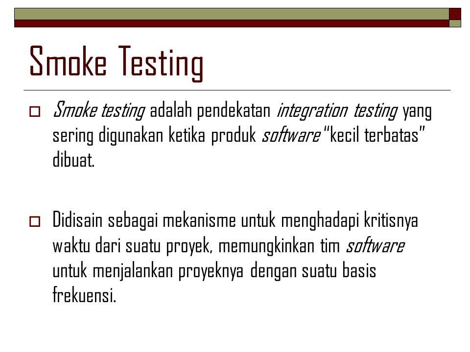 Smoke Testing Smoke testing adalah pendekatan integration testing yang sering digunakan ketika produk software kecil terbatas dibuat.